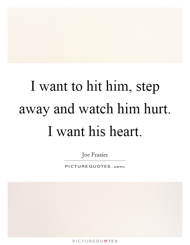 I want to hit him, step away and watch him hurt. I want his heart Picture Quote #1