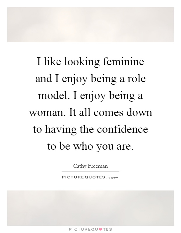 I like looking feminine and I enjoy being a role model. I enjoy being a woman. It all comes down to having the confidence to be who you are Picture Quote #1