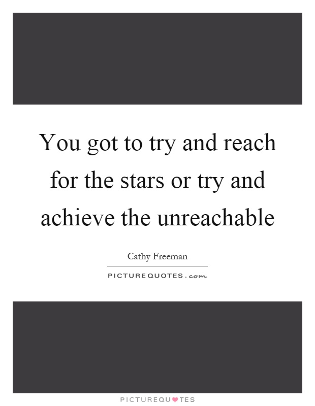 You got to try and reach for the stars or try and achieve the unreachable Picture Quote #1