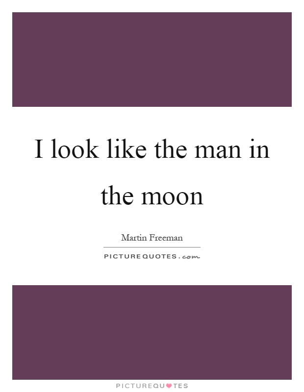 I look like the man in the moon Picture Quote #1
