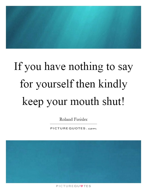 If you have nothing to say for yourself then kindly keep your mouth shut! Picture Quote #1