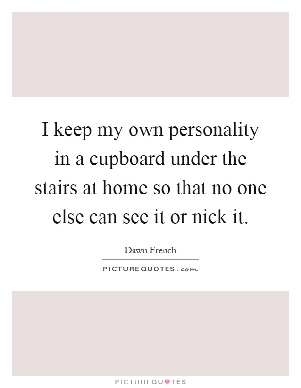 I keep my own personality in a cupboard under the stairs at home so that no one else can see it or nick it Picture Quote #1