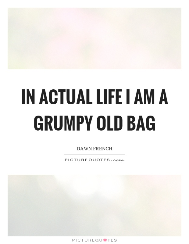 In actual life I am a grumpy old bag Picture Quote #1