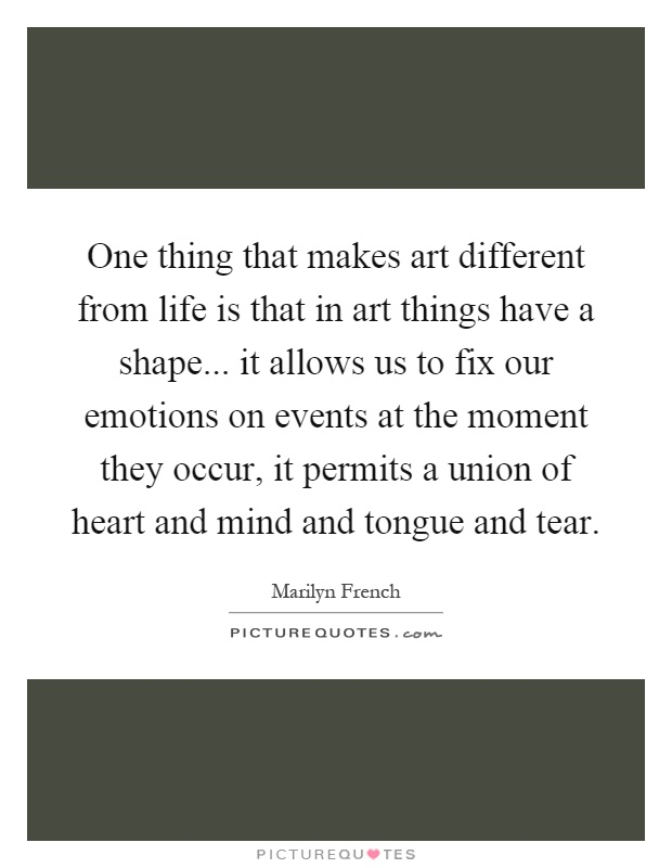 One thing that makes art different from life is that in art things have a shape... it allows us to fix our emotions on events at the moment they occur, it permits a union of heart and mind and tongue and tear Picture Quote #1