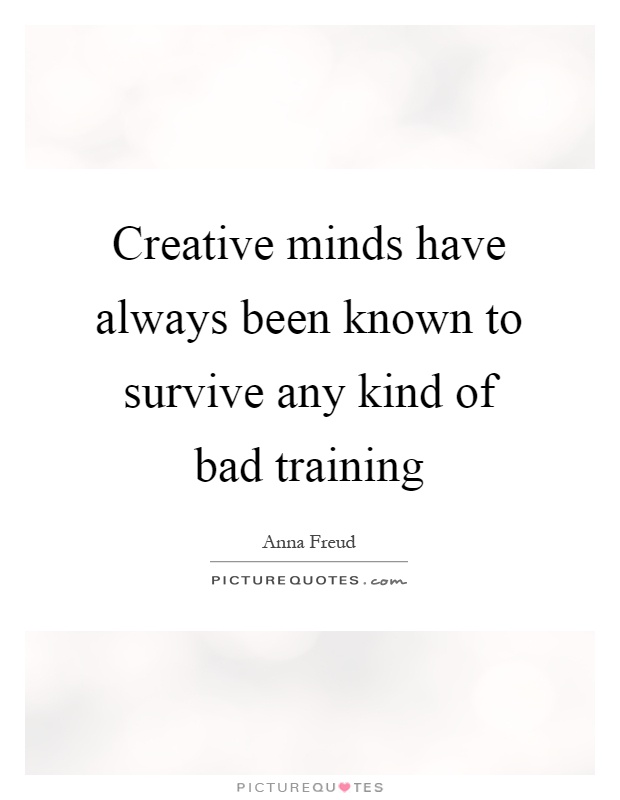 Creative minds have always been known to survive any kind of bad training Picture Quote #1