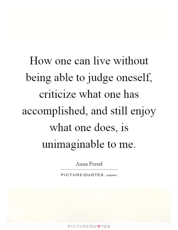 How one can live without being able to judge oneself, criticize what one has accomplished, and still enjoy what one does, is unimaginable to me Picture Quote #1