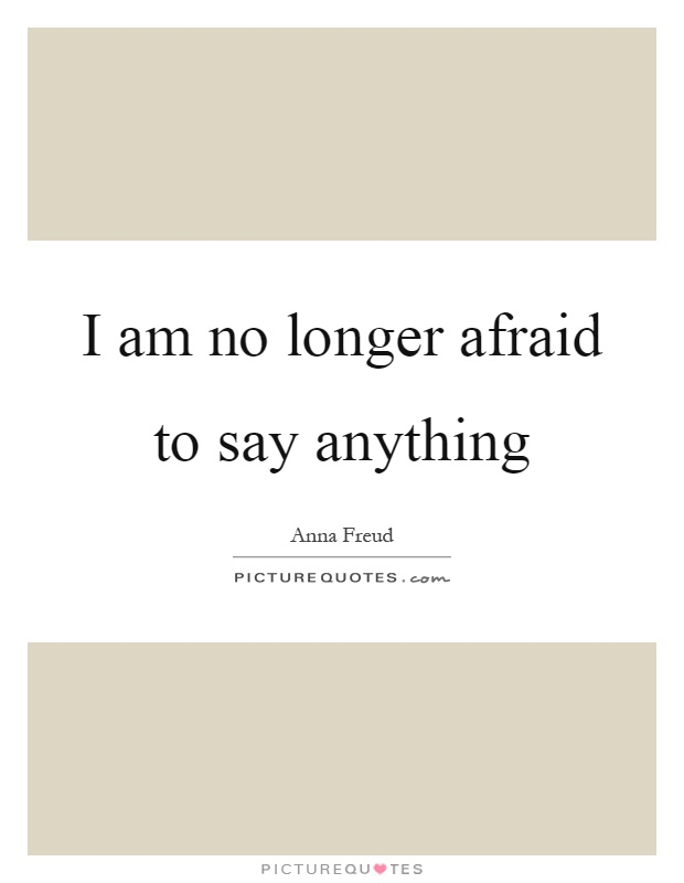 I am no longer afraid to say anything Picture Quote #1