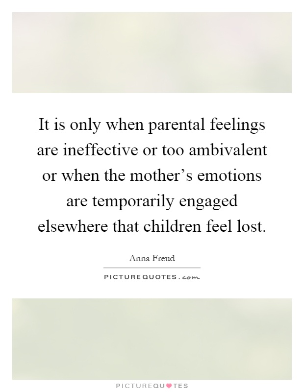 It is only when parental feelings are ineffective or too ambivalent or when the mother's emotions are temporarily engaged elsewhere that children feel lost Picture Quote #1