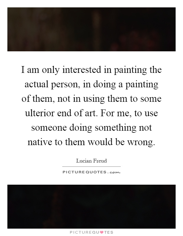 I am only interested in painting the actual person, in doing a painting of them, not in using them to some ulterior end of art. For me, to use someone doing something not native to them would be wrong Picture Quote #1
