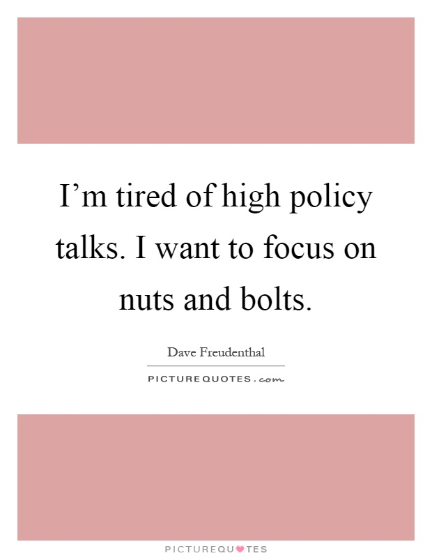 I'm tired of high policy talks. I want to focus on nuts and bolts Picture Quote #1