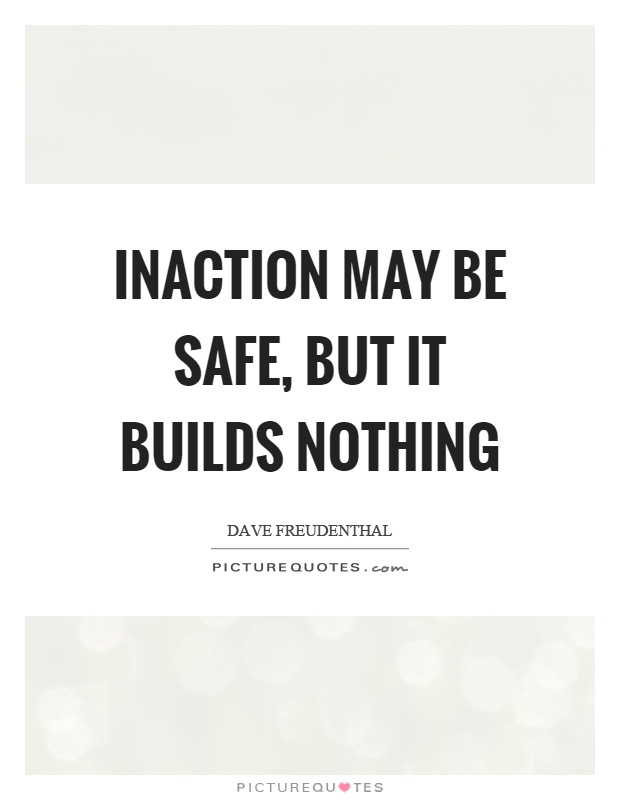 Inaction may be safe, but it builds nothing Picture Quote #1