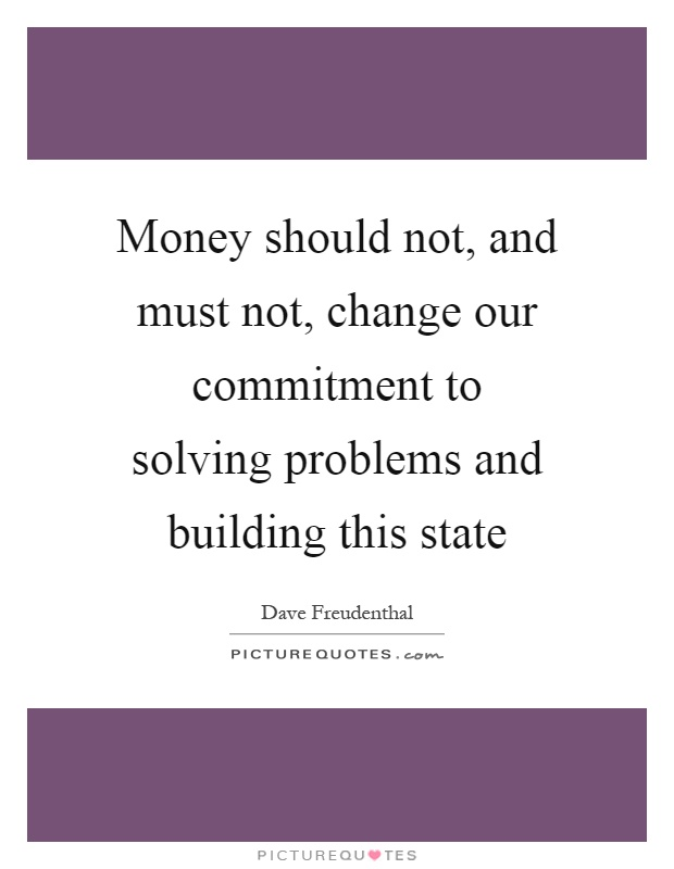 Money should not, and must not, change our commitment to solving problems and building this state Picture Quote #1
