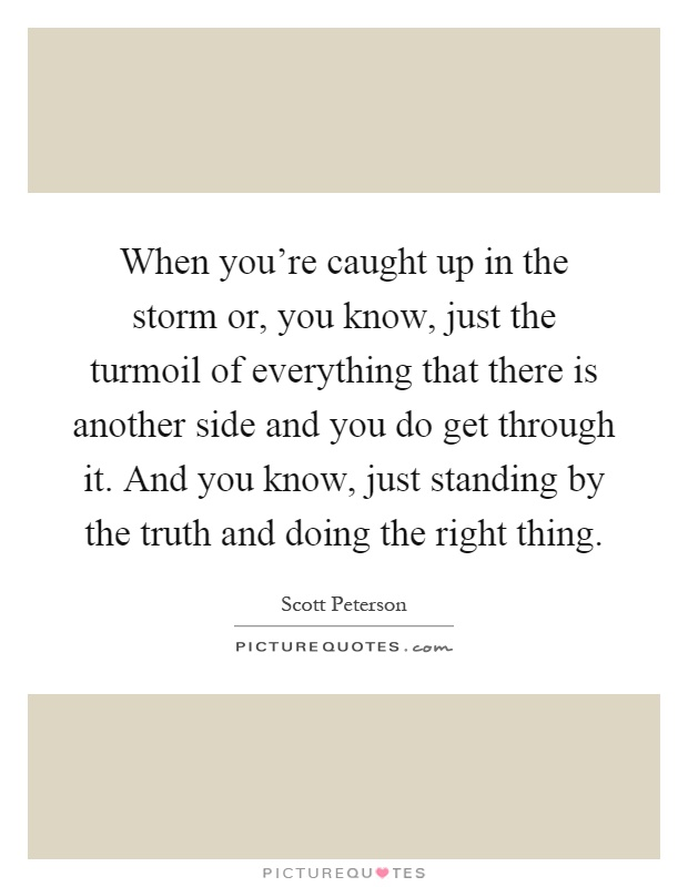 When you're caught up in the storm or, you know, just the turmoil of everything that there is another side and you do get through it. And you know, just standing by the truth and doing the right thing Picture Quote #1