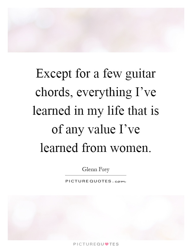 Except for a few guitar chords, everything Iu2019ve learned in... : Picture Quotes