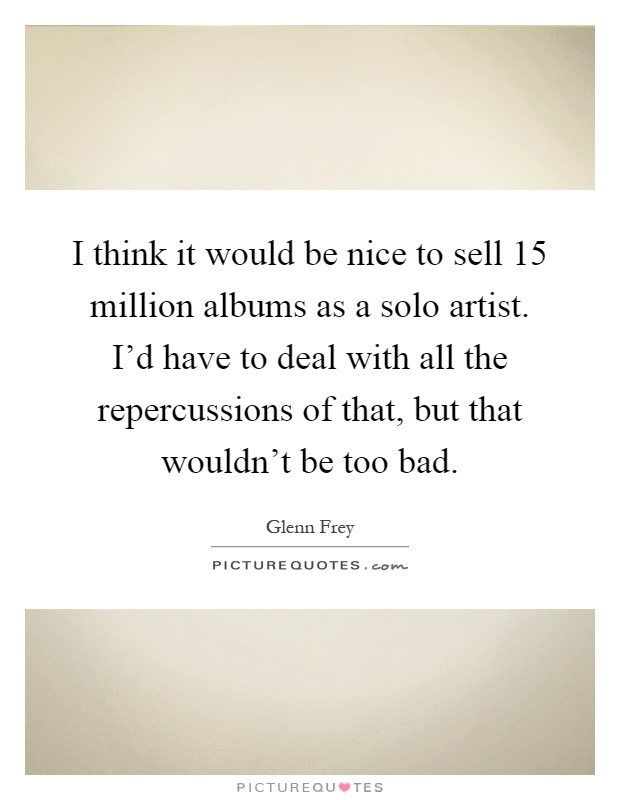 I think it would be nice to sell 15 million albums as a solo artist. I'd have to deal with all the repercussions of that, but that wouldn't be too bad Picture Quote #1