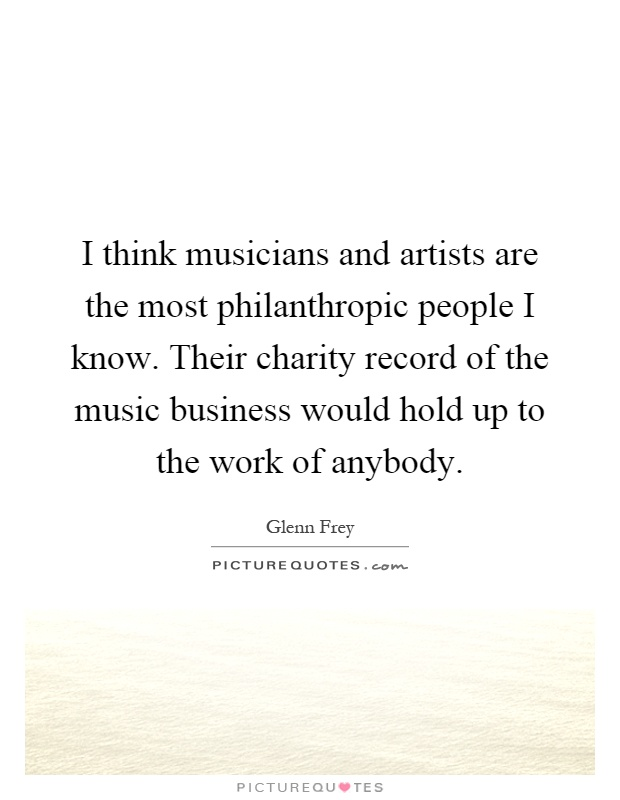 I think musicians and artists are the most philanthropic people I know. Their charity record of the music business would hold up to the work of anybody Picture Quote #1