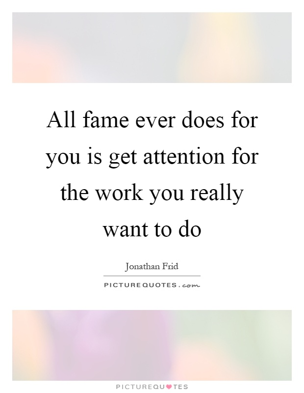 All fame ever does for you is get attention for the work you really want to do Picture Quote #1