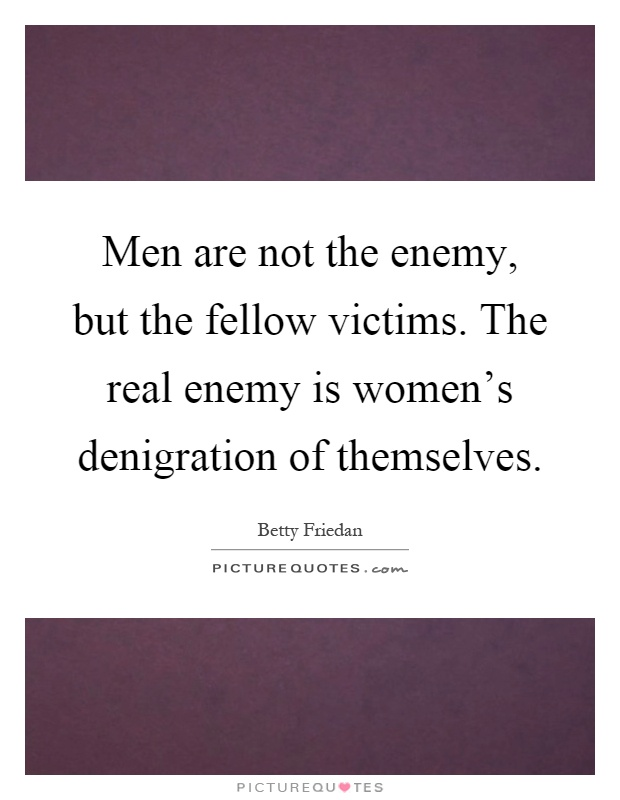 Men are not the enemy, but the fellow victims. The real enemy is women's denigration of themselves Picture Quote #1