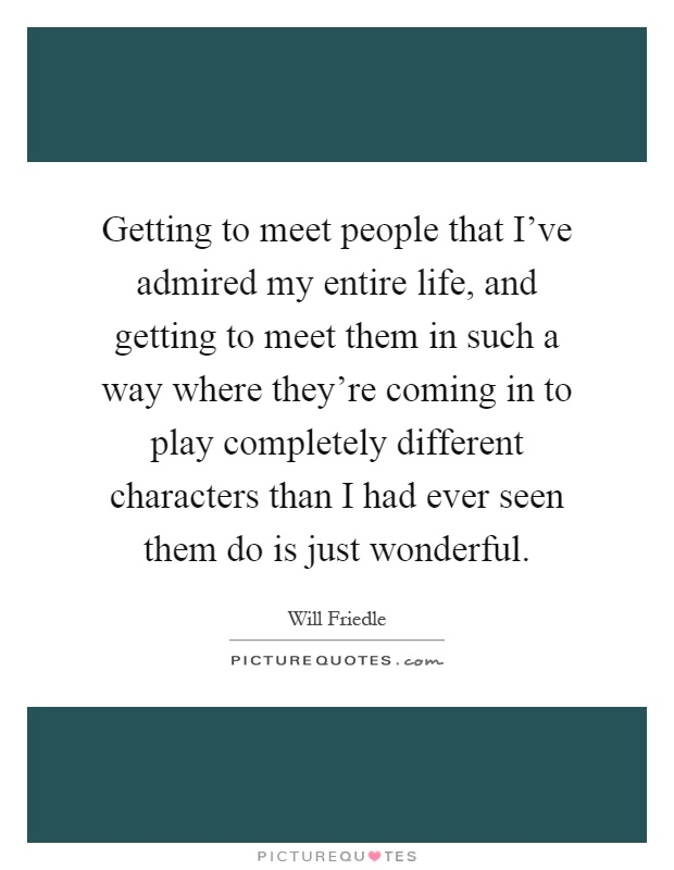 Getting to meet people that I've admired my entire life, and getting to meet them in such a way where they're coming in to play completely different characters than I had ever seen them do is just wonderful Picture Quote #1