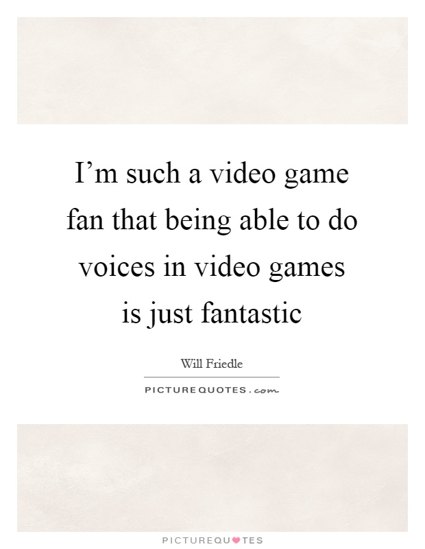 I'm such a video game fan that being able to do voices in video games is just fantastic Picture Quote #1