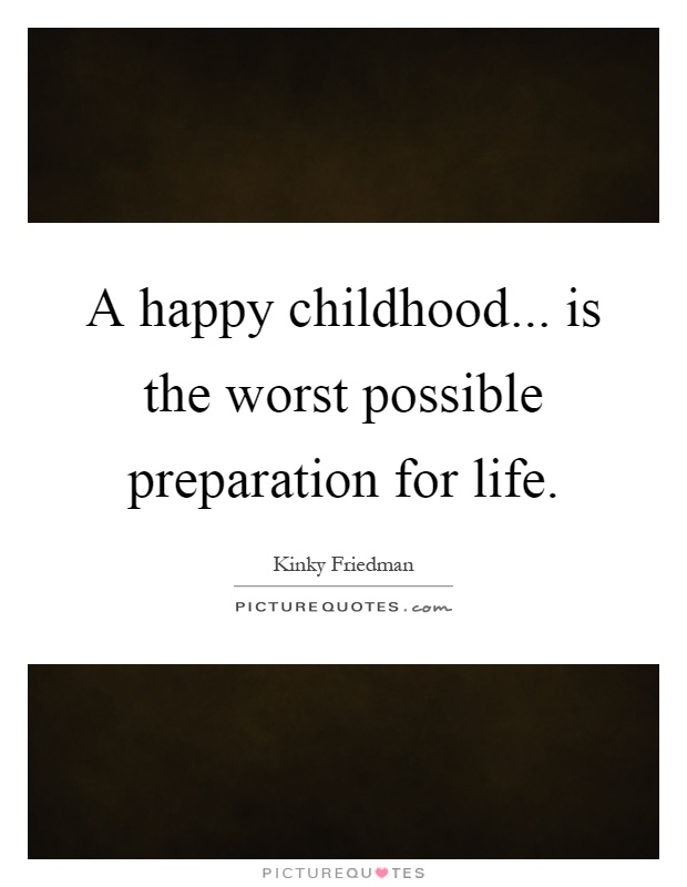 A happy childhood... is the worst possible preparation for life Picture Quote #1