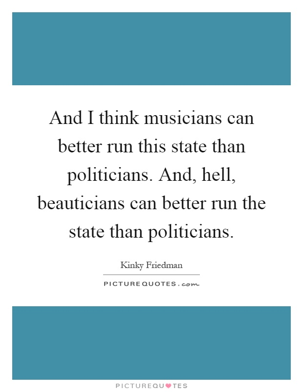 And I think musicians can better run this state than politicians. And, hell, beauticians can better run the state than politicians Picture Quote #1