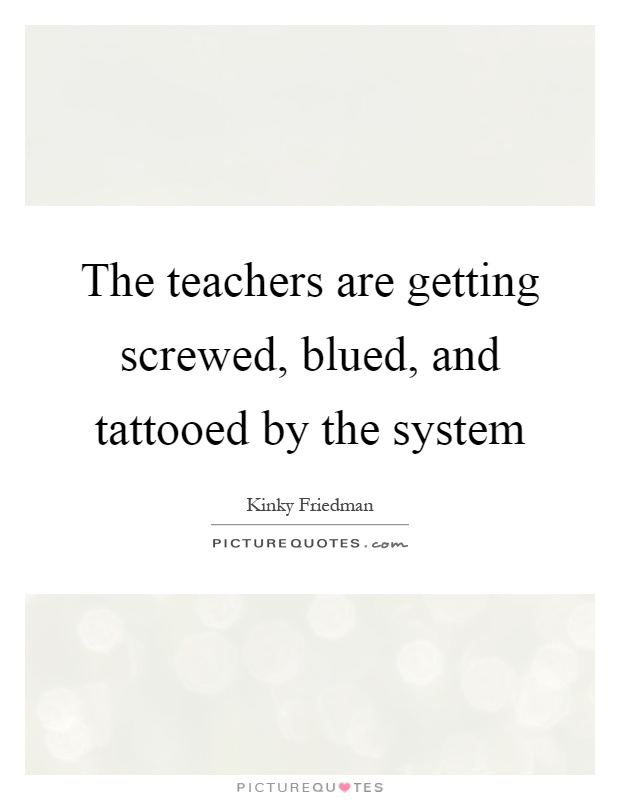The teachers are getting screwed, blued, and tattooed by the system Picture Quote #1