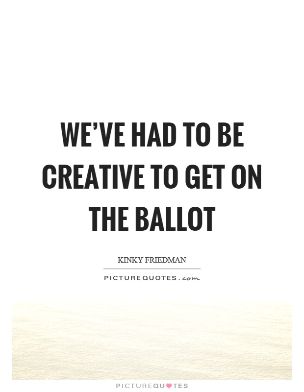 We've had to be creative to get on the ballot Picture Quote #1