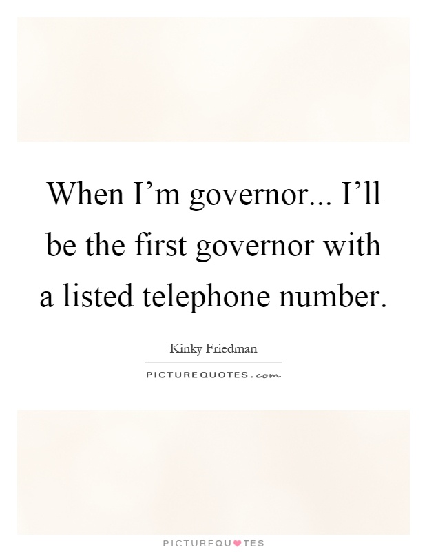 When I'm governor... I'll be the first governor with a listed telephone number Picture Quote #1