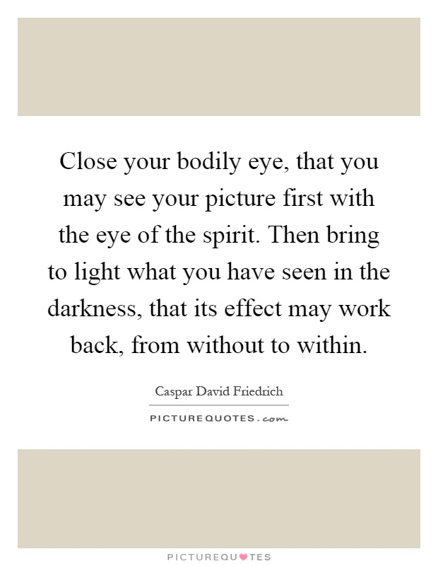 Close your bodily eye, that you may see your picture first with the eye of the spirit. Then bring to light what you have seen in the darkness, that its effect may work back, from without to within Picture Quote #1