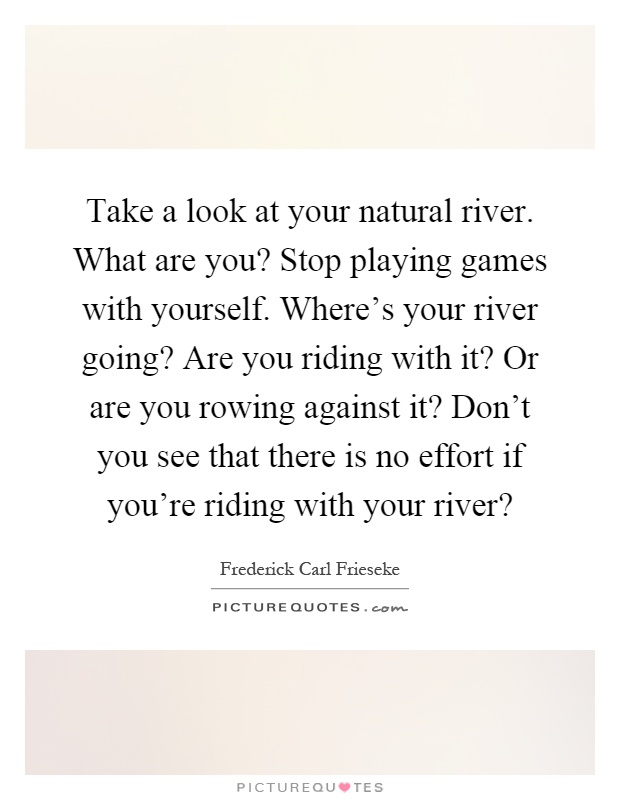 Take a look at your natural river. What are you? Stop playing games with yourself. Where's your river going? Are you riding with it? Or are you rowing against it? Don't you see that there is no effort if you're riding with your river? Picture Quote #1