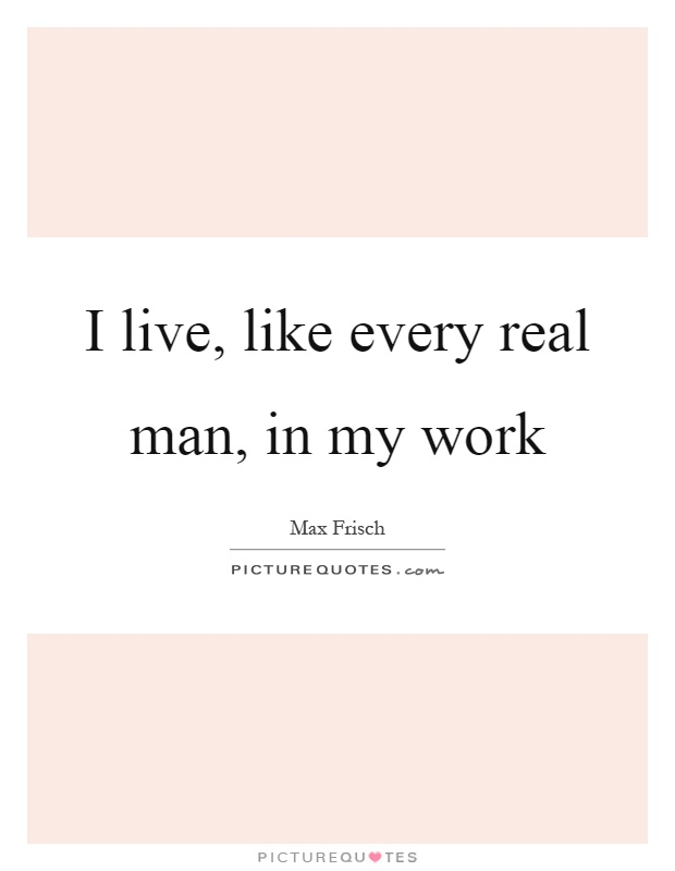 I live, like every real man, in my work Picture Quote #1
