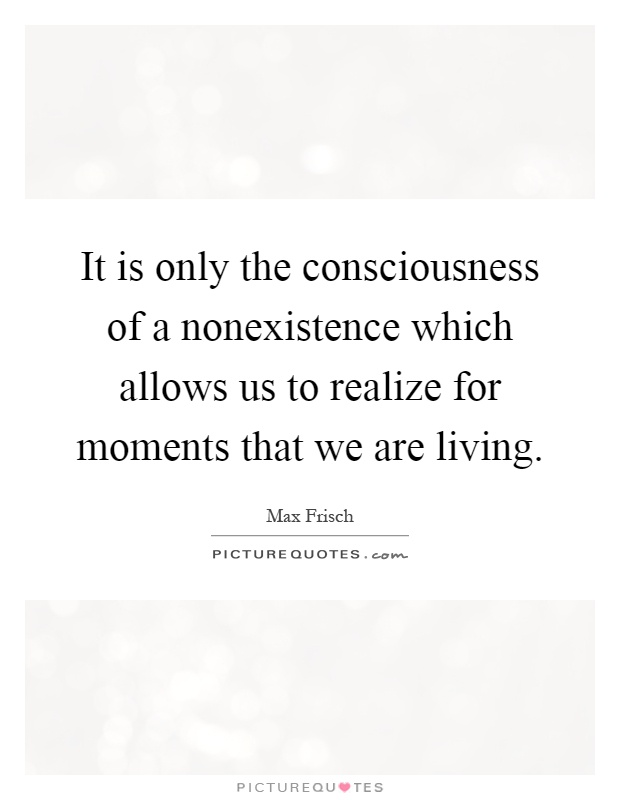 It is only the consciousness of a nonexistence which allows us to realize for moments that we are living Picture Quote #1