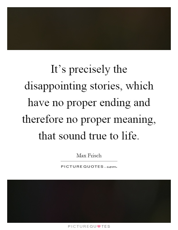 It's precisely the disappointing stories, which have no proper ending and therefore no proper meaning, that sound true to life Picture Quote #1