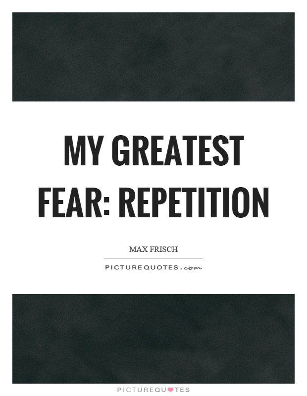 My greatest fear: repetition Picture Quote #1