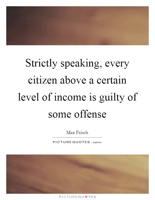 Strictly speaking, every citizen above a certain level of income is guilty of some offense Picture Quote #1