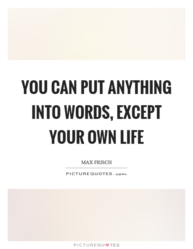 You can put anything into words, except your own life Picture Quote #1