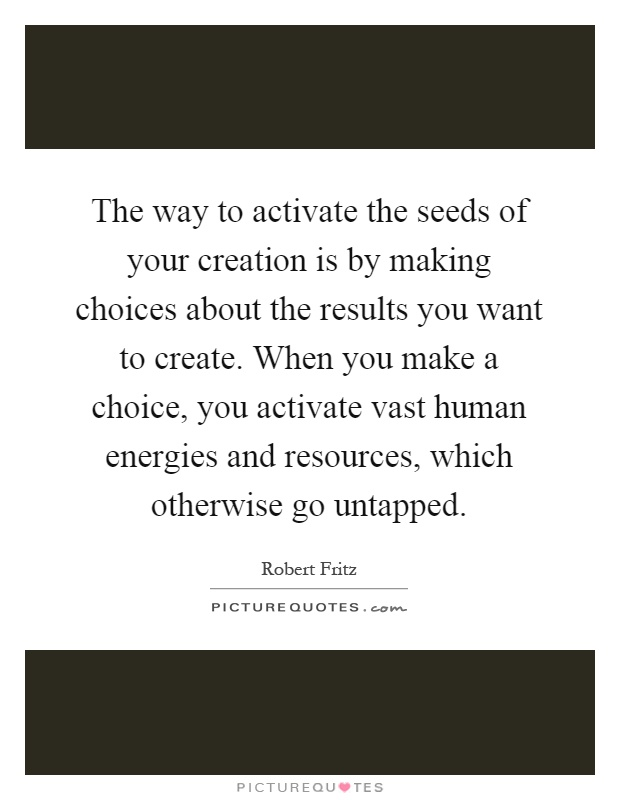 The way to activate the seeds of your creation is by making choices about the results you want to create. When you make a choice, you activate vast human energies and resources, which otherwise go untapped Picture Quote #1