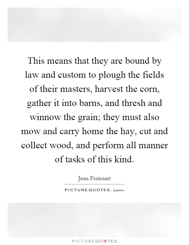 This means that they are bound by law and custom to plough the fields of their masters, harvest the corn, gather it into barns, and thresh and winnow the grain; they must also mow and carry home the hay, cut and collect wood, and perform all manner of tasks of this kind Picture Quote #1