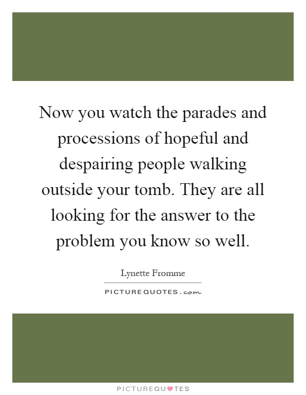 Now you watch the parades and processions of hopeful and despairing people walking outside your tomb. They are all looking for the answer to the problem you know so well Picture Quote #1