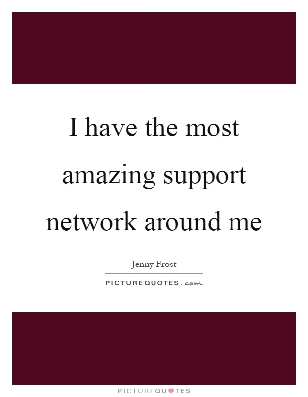 I have the most amazing support network around me Picture Quote #1