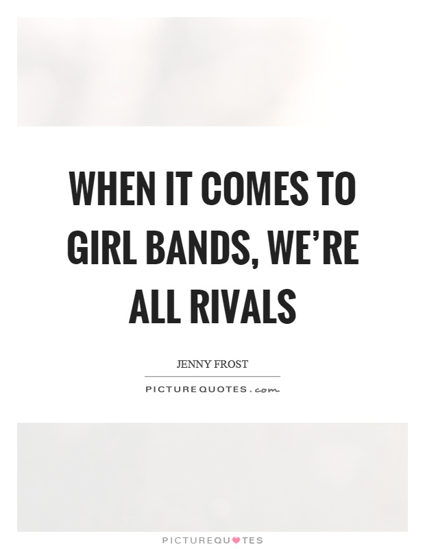 When it comes to girl bands, we're all rivals Picture Quote #1