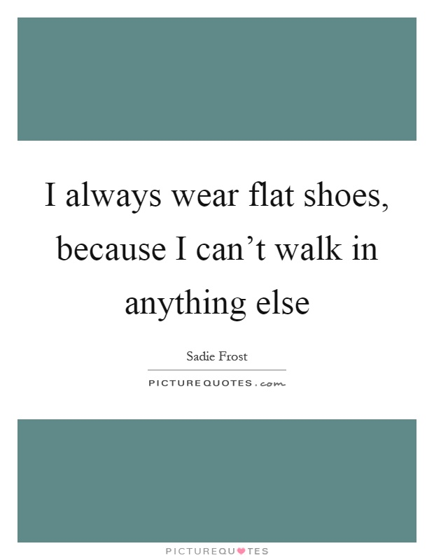 I always wear flat shoes, because I can't walk in anything else Picture Quote #1