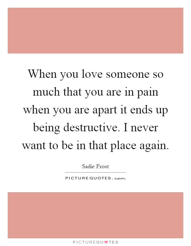 When you love someone so much that you are in pain when you are apart it ends up being destructive. I never want to be in that place again Picture Quote #1