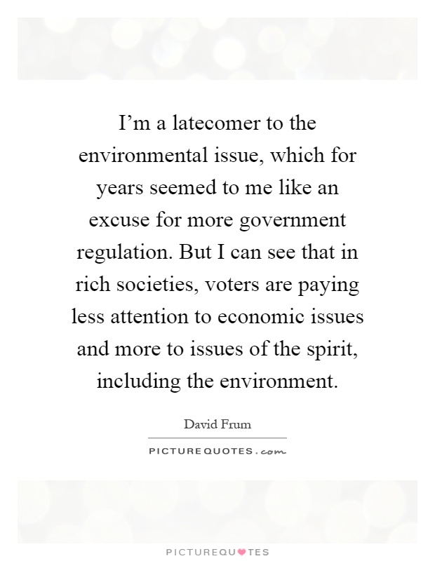 I'm a latecomer to the environmental issue, which for years seemed to me like an excuse for more government regulation. But I can see that in rich societies, voters are paying less attention to economic issues and more to issues of the spirit, including the environment Picture Quote #1