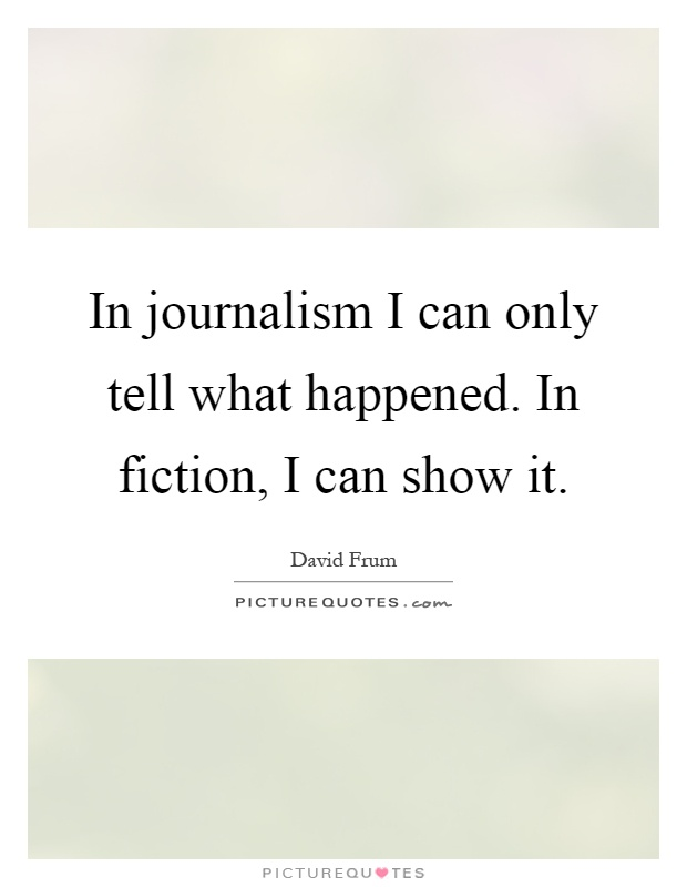 In journalism I can only tell what happened. In fiction, I can show it Picture Quote #1