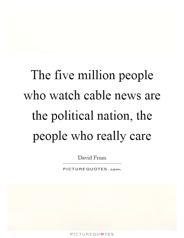 The five million people who watch cable news are the political nation, the people who really care Picture Quote #1