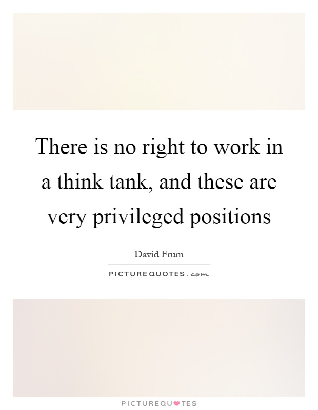 There is no right to work in a think tank, and these are very privileged positions Picture Quote #1