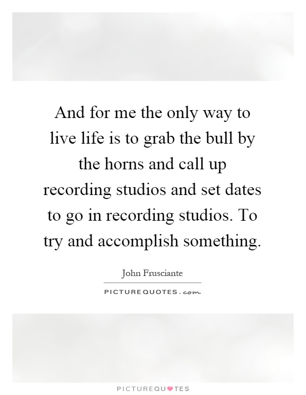 And for me the only way to live life is to grab the bull by the horns and call up recording studios and set dates to go in recording studios. To try and accomplish something Picture Quote #1