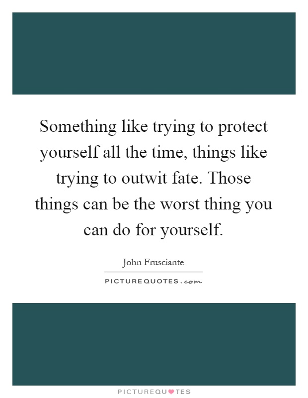 Something like trying to protect yourself all the time, things like trying to outwit fate. Those things can be the worst thing you can do for yourself Picture Quote #1